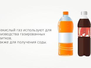 Углекислый газ используют для производства газированных напитков, а также для