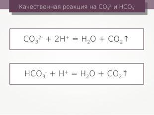 СО32- + 2Н+ = Н2О + СО2↑ Качественная реакция на СО32- и НСО3- НСО3- + Н+ = Н