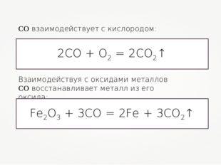 СО взаимодействует с кислородом: 2СО + О2 = 2СО2↑ Взаимодействуя с оксидами м
