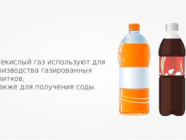 Углекислый газ используют для производства газированных напитков, а также для...