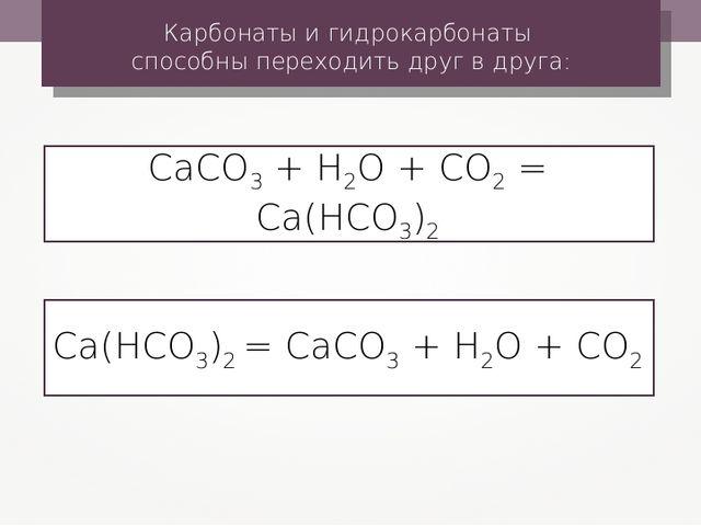 Карбонаты и гидрокарбонаты способны переходить друг в друга: СаСО3 + Н2О + СО...