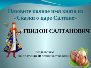 Назовите полное имя князя из «Сказки о царе Салтане» ГВИДОН САЛТАНОВИЧ ПОЗДРА