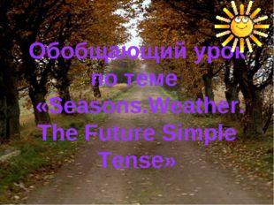Обобщающий урок по теме «Seasons.Weather. The Future Simple Tense»