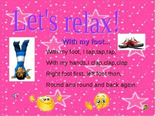With my foot... With my foot, I tap,tap,tap, With my hands,I clap,clap,clap R