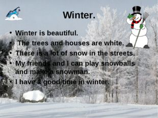 Winter. Winter is beautiful. The trees and houses are white. There is a lot o