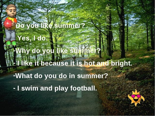 Do you like summer? Yes, I do. Why do you like summer? I like it because it i...