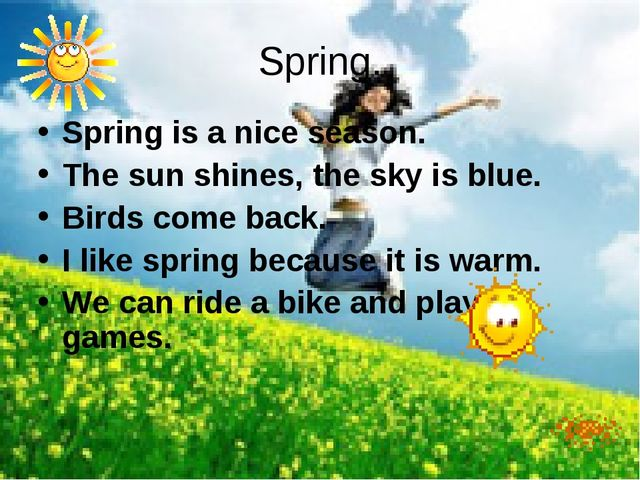 Spring. Spring is a nice season. The sun shines, the sky is blue. Birds come...