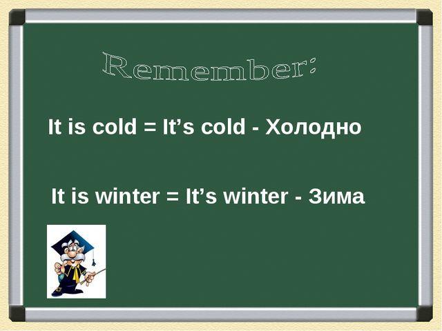 It is cold = It's cold - Холодно It is winter = It's winter - Зима