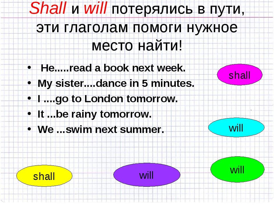 Shall и will потерялись в пути, эти глаголам помоги нужное место найти! He......