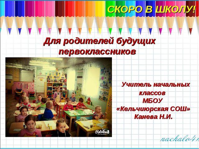 СКОРО В ШКОЛУ! Для родителей будущих первоклассников Учитель начальных классо...