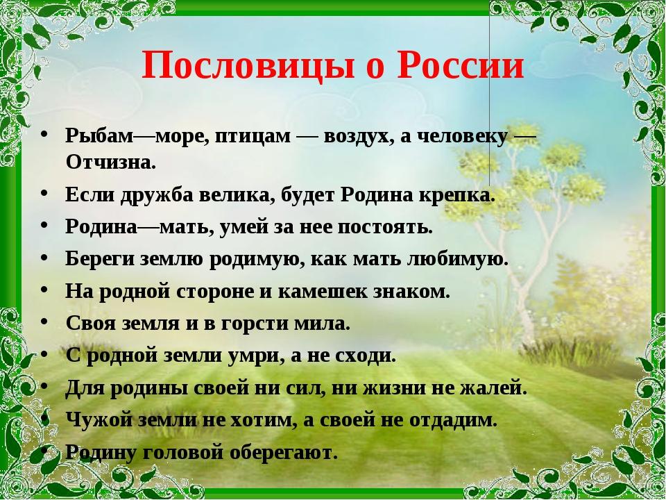 Пословицы о России Рыбам—море, птицам — воздух, а человеку — Отчизна. Если др...
