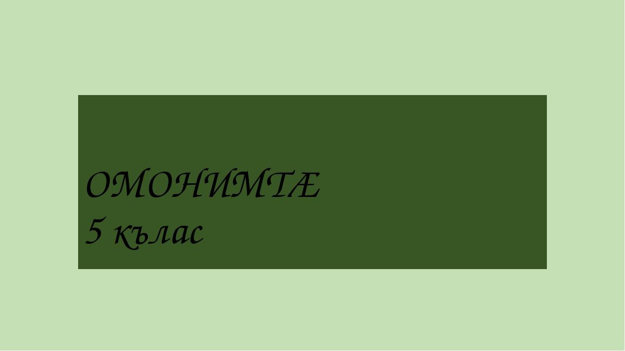 ОМОНИМТÆ 5 кълас