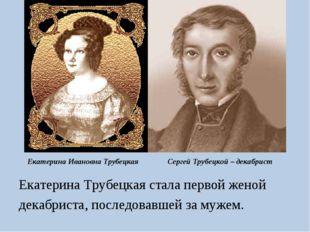 Екатерина Ивановна Трубецкая Екатерина Трубецкая стала первой женой декабрист