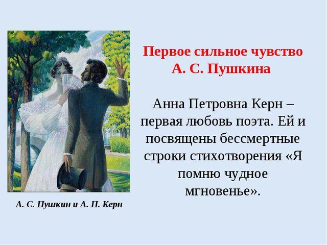 Первое сильное чувство А. С. Пушкина Анна Петровна Керн – первая любовь поэта...