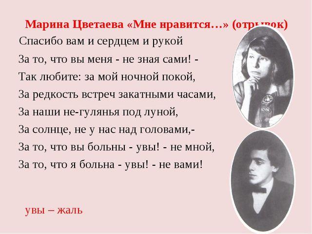 Марина Цветаева «Мне нравится…» (отрывок) Спасибо вам и сердцем и рукой За т...