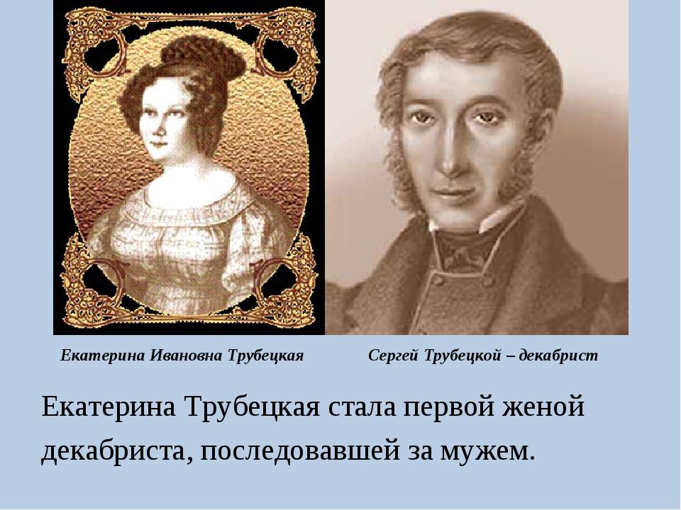 Екатерина Ивановна Трубецкая Екатерина Трубецкая стала первой женой декабрист...