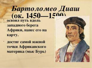 Бартоломео Диаш (ок. 1450—1500) освоил путь вдоль западного берега Африки, на