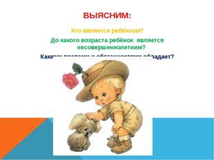 ВЫЯСНИМ: Кто является ребёнком? До какого возраста ребёнок является несоверше