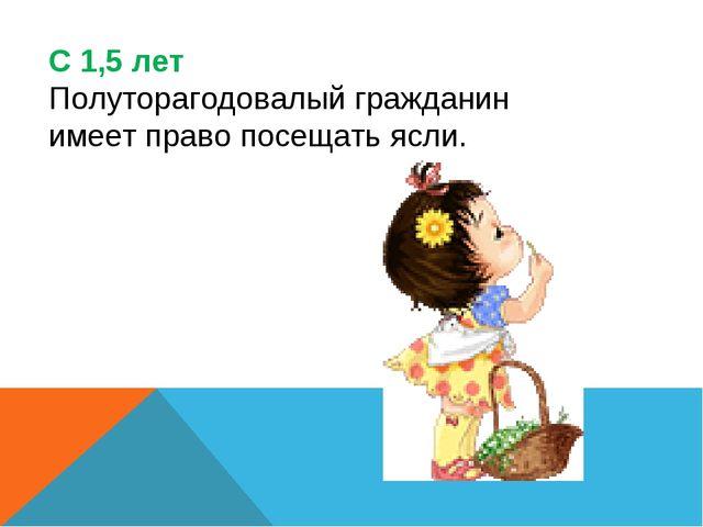 С 1,5 лет Полуторагодовалый гражданин имеет право посещать ясли.