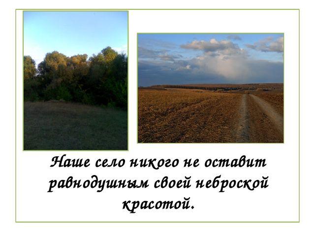 Наше село никого не оставит равнодушным своей неброской красотой.