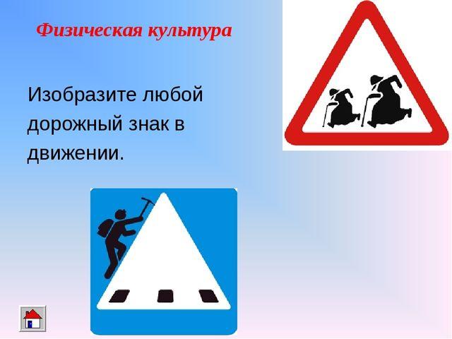Физическая культура Изобразите любой дорожный знак в движении.