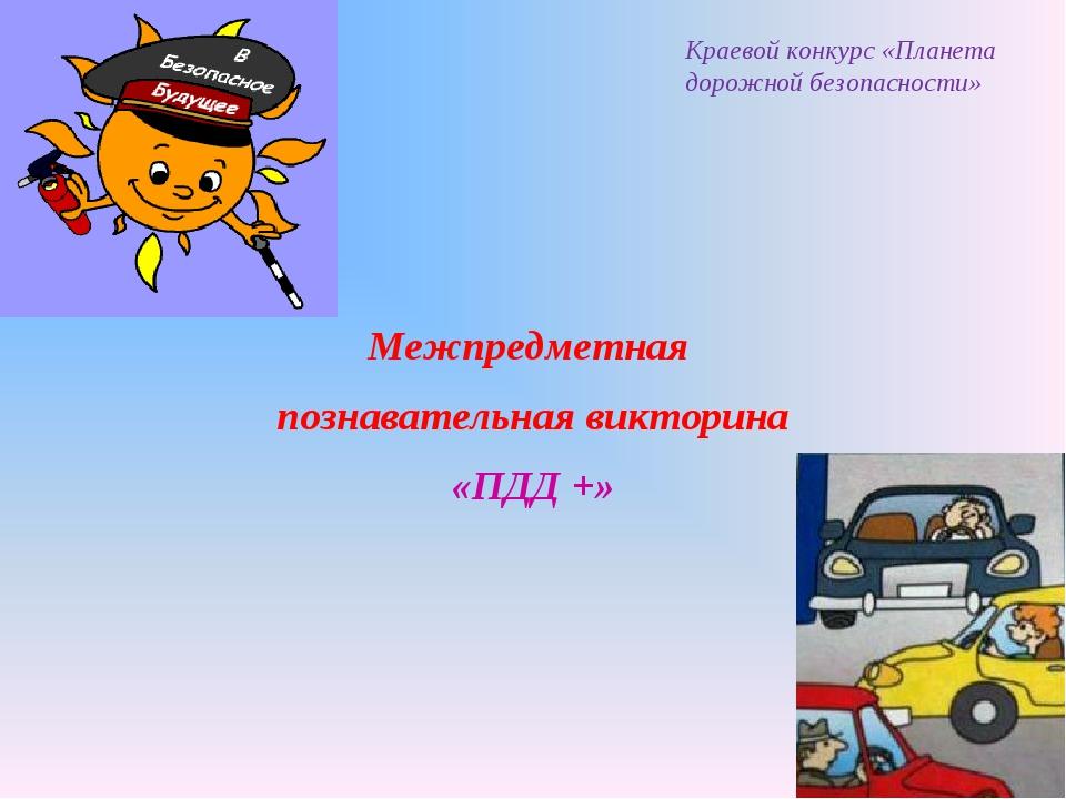 Межпредметная познавательная викторина «ПДД +» Краевой конкурс «Планета дорож...