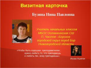 Визитная карточка Бузина Нина Павловна Учитель начальных классов МБОУ Останк