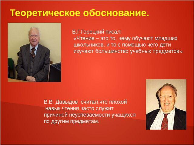 Теоретическое обоснование. В.Г.Горецкий писал: «Чтение – это то, чему обучают...