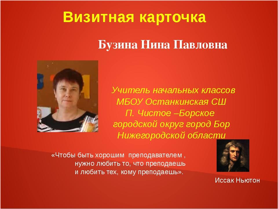 Визитная карточка Бузина Нина Павловна Учитель начальных классов МБОУ Останк...