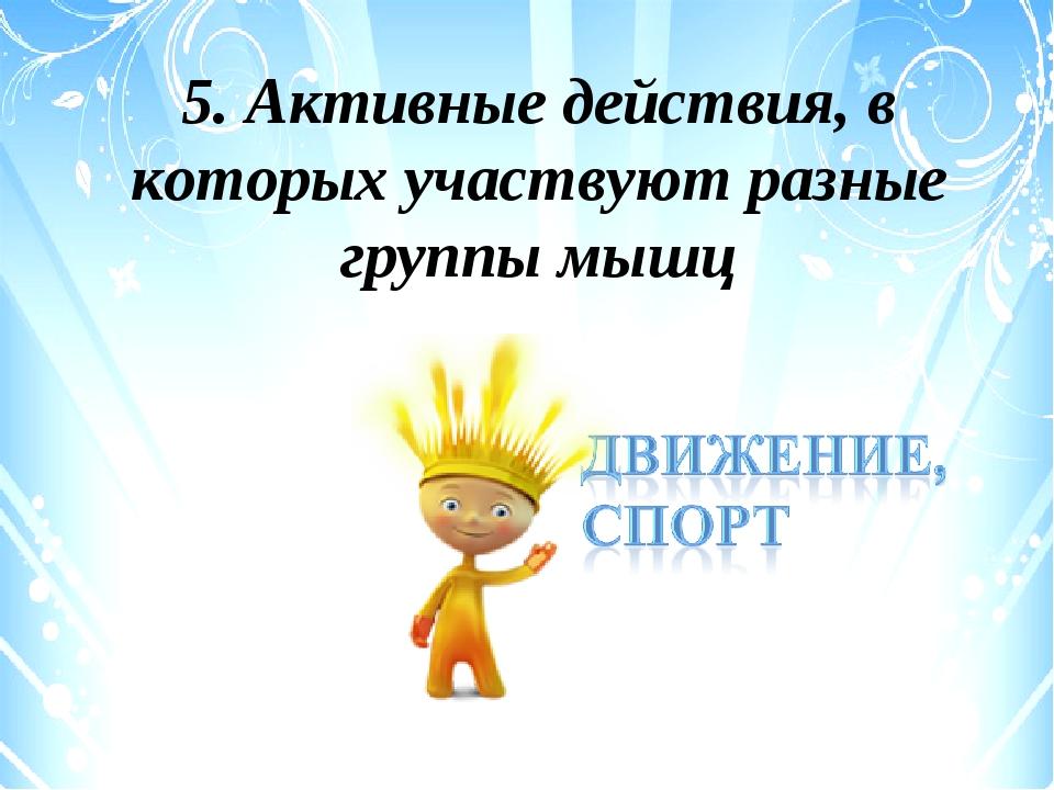 5. Активные действия, в которых участвуют разные группы мышц