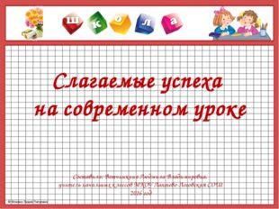 Слагаемые успеха на современном уроке Составила: Ветчинкина Людмила Владимиро