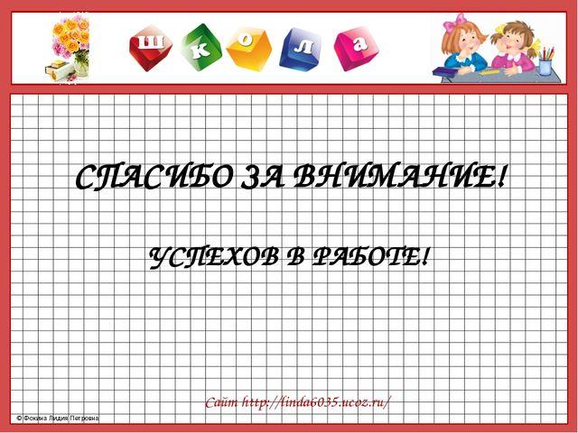 СПАСИБО ЗА ВНИМАНИЕ! УСПЕХОВ В РАБОТЕ! Сайт http://linda6035.ucoz.ru/ © Фокин...