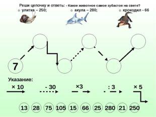 7 Указание: × 10 - 30 ×3 : 3 × 5 Реши цепочку и ответь: - Какое животное само
