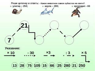 7 21 Указание: × 10 - 30 ×3 : 3 × 5 Реши цепочку и ответь: - Какое животное с