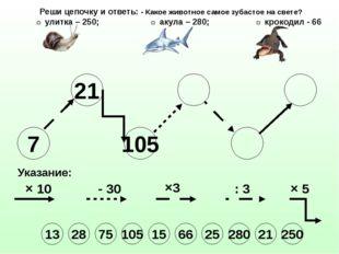 7 21 105 Указание: × 10 - 30 ×3 : 3 × 5 Реши цепочку и ответь: - Какое животн