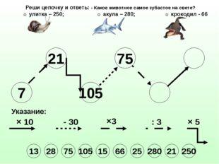 7 21 105 75 25 Указание: × 10 - 30 ×3 : 3 × 5 Реши цепочку и ответь: - Какое