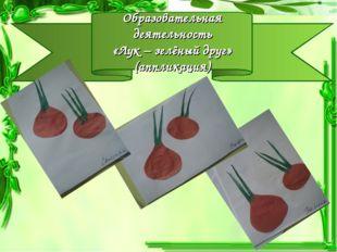 Образовательная деятельность «Лук – зелёный друг» (аппликация)