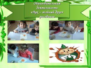 Образовательная деятельность «Лук – зелёный друг» рисование