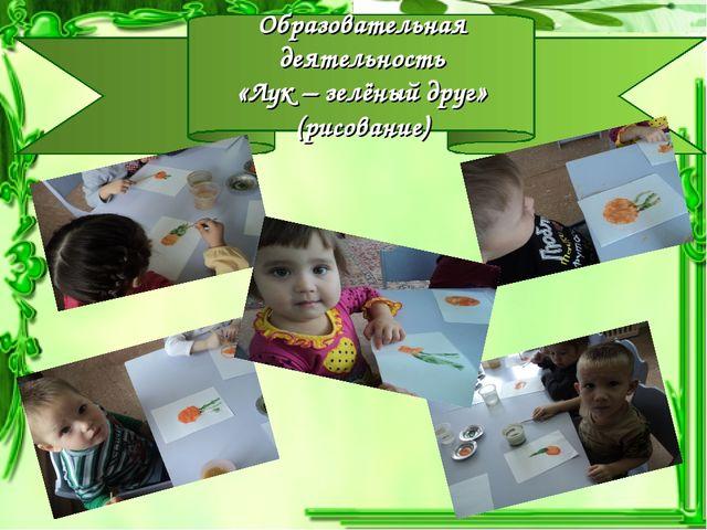 Образовательная деятельность «Лук – зелёный друг» (рисование)