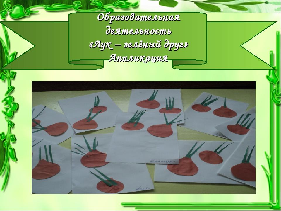 Образовательная деятельность «Лук – зелёный друг» Аппликация