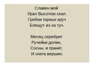 Славен мой Урал Высотою скал. Гребни горных круч Блещут из-за туч. Месяц се