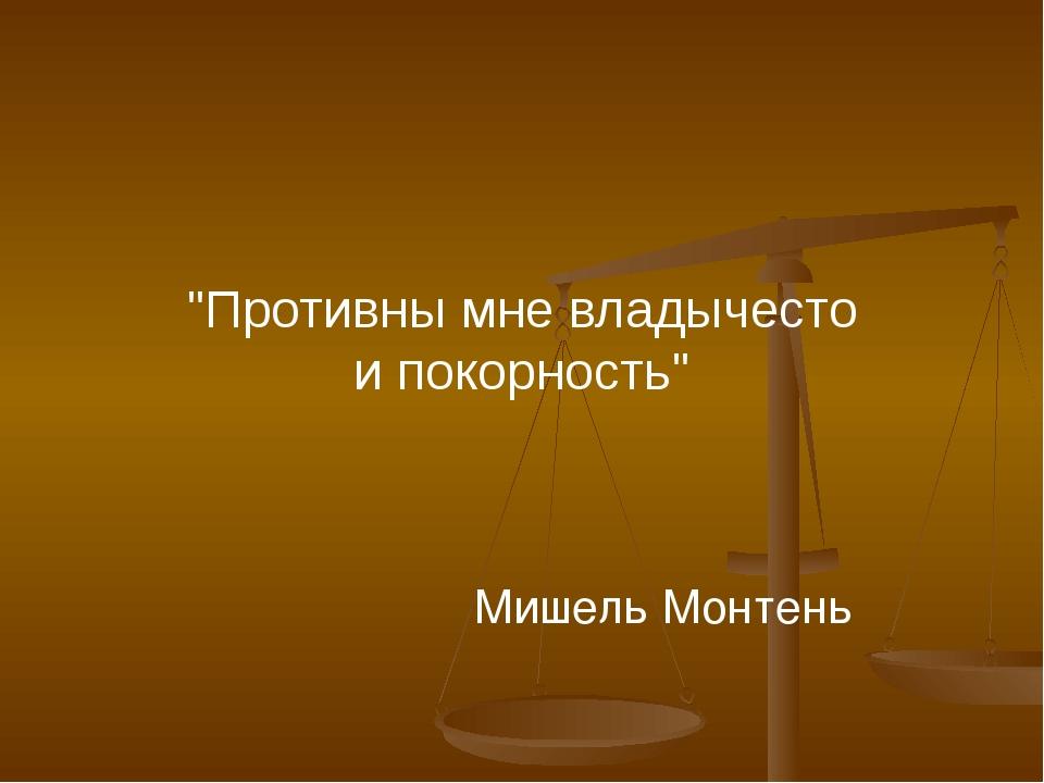 """Мишель Монтень """"Противны мне владычесто и покорность"""""""