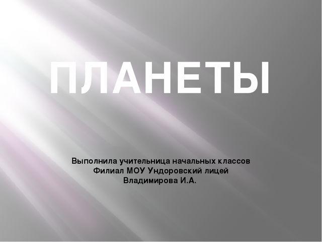 ПЛАНЕТЫ Выполнила учительница начальных классов Филиал МОУ Ундоровский лицей...