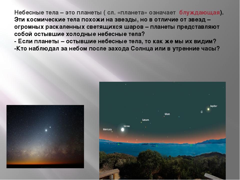 Небесные тела – это планеты ( сл. «планета» означает блуждающая). Эти космиче...