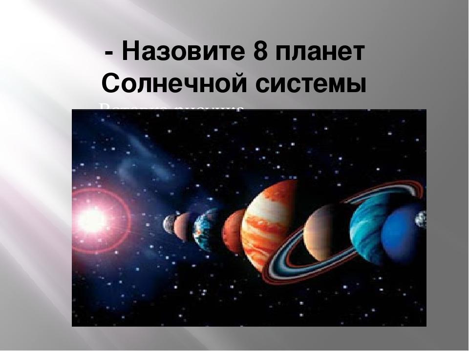 - Назовите 8 планет Солнечной системы