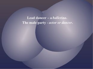 Lead dancer – a ballerina. The male party - actor or dancer.