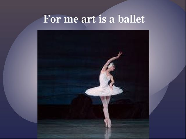 For me art is a ballet {