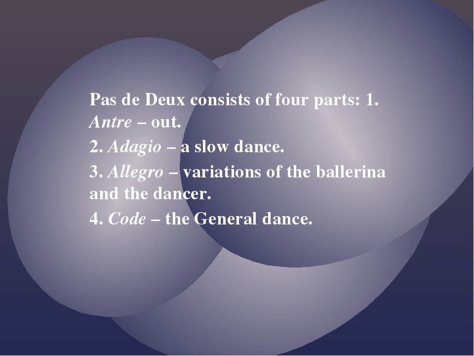 Pas de Deux consists of four parts: 1. Antre – out. 2. Adagio – a slow dance....