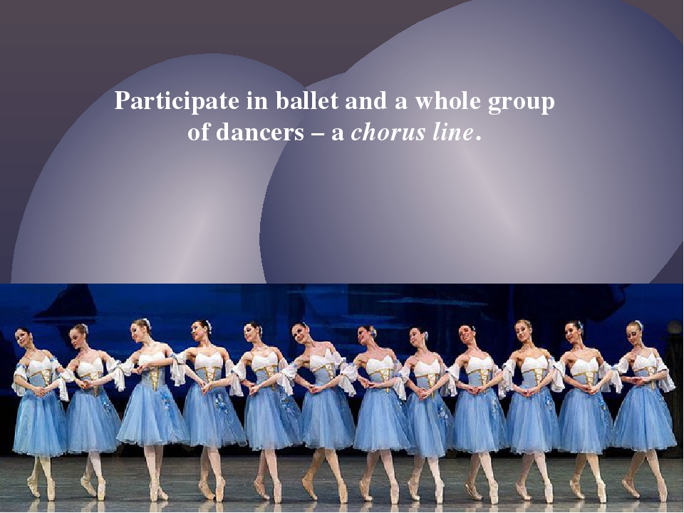 Participate in ballet and a whole group of dancers – a chorus line.