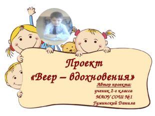 Проект «Веер – вдохновения» Автор проекта: ученик 2-г класса МАОУ СОШ № 1 Гум